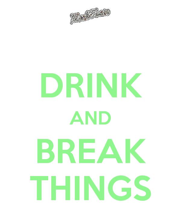 DRINK AND BREAK THINGS