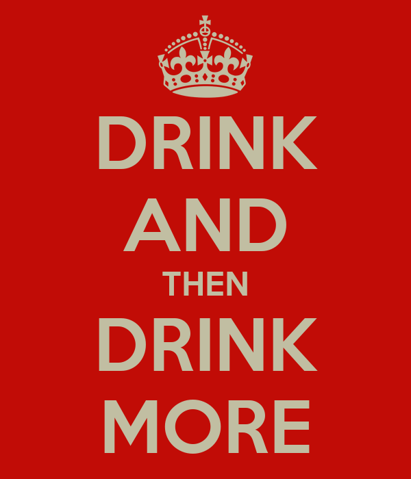 DRINK AND THEN DRINK MORE