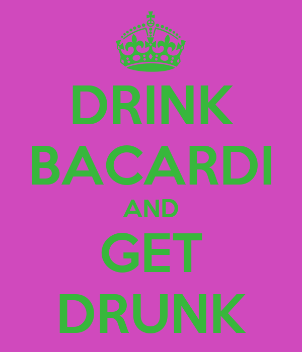 DRINK BACARDI AND GET DRUNK