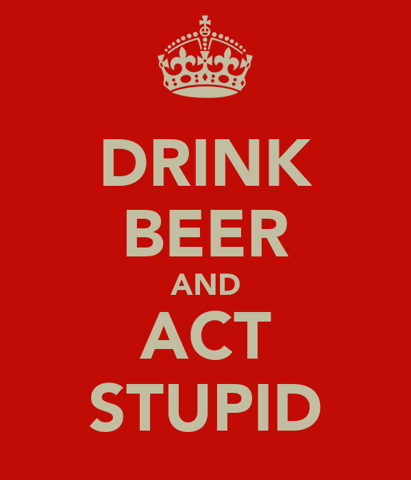 DRINK BEER AND ACT STUPID