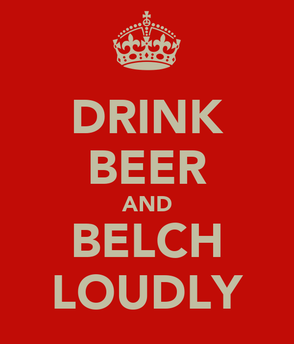 DRINK BEER AND BELCH LOUDLY