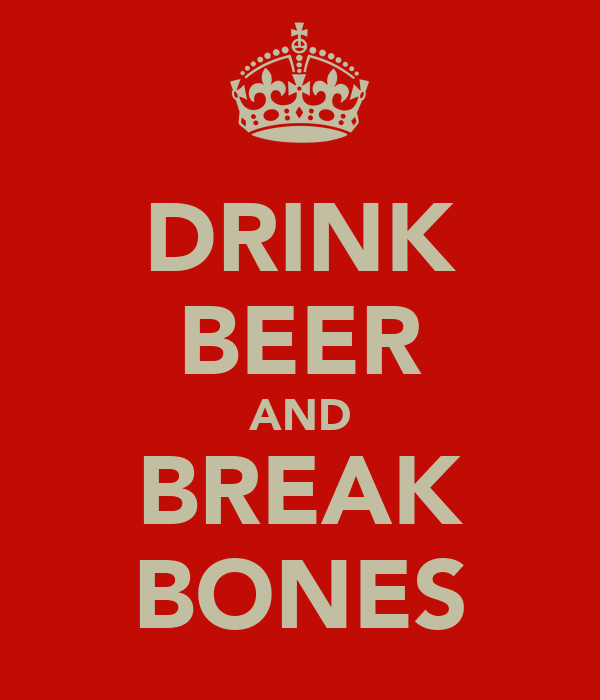 DRINK BEER AND BREAK BONES