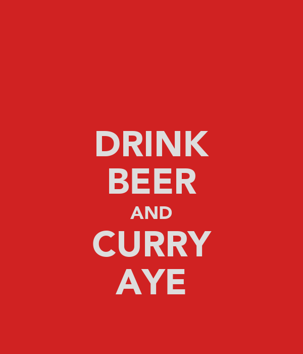 DRINK BEER AND CURRY AYE