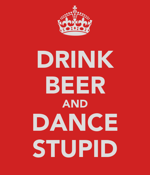 DRINK BEER AND DANCE STUPID