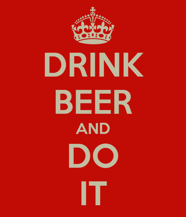 DRINK BEER AND DO IT