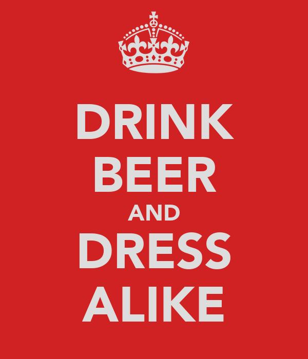 DRINK BEER AND DRESS ALIKE