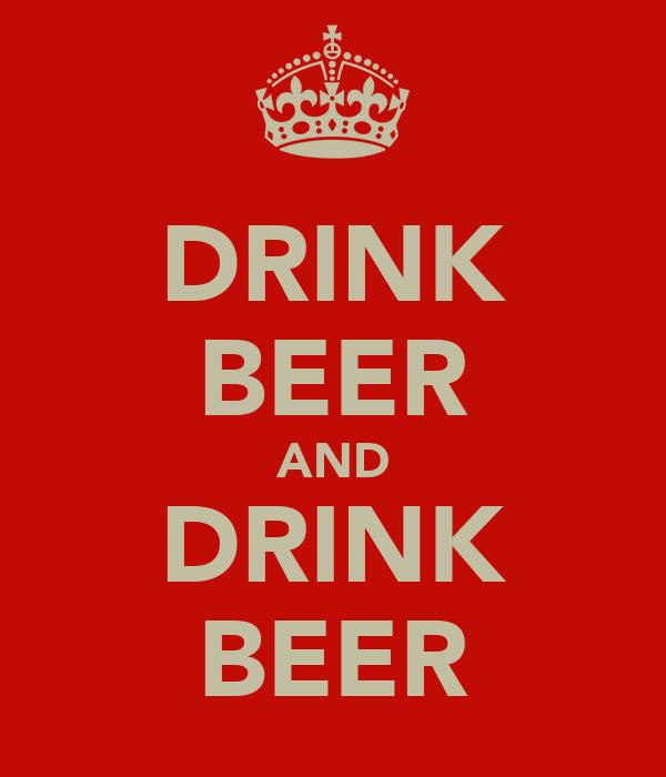 DRINK BEER AND DRINK BEER