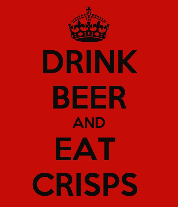 DRINK BEER AND EAT  CRISPS
