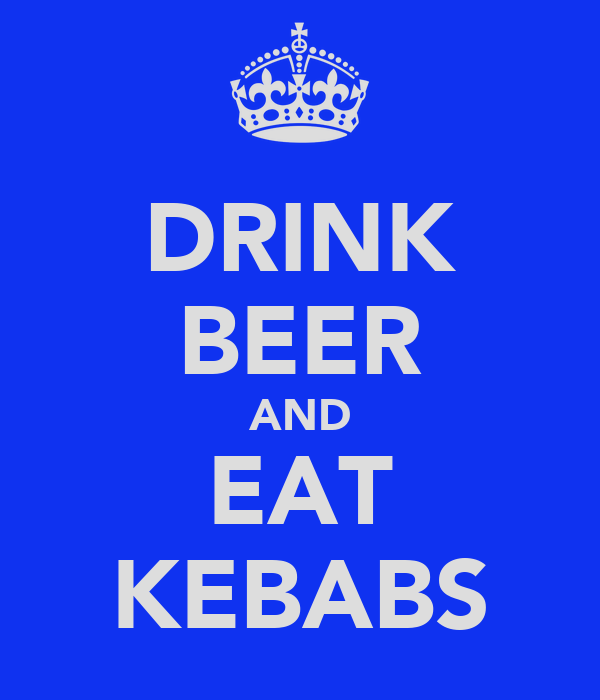DRINK BEER AND EAT KEBABS