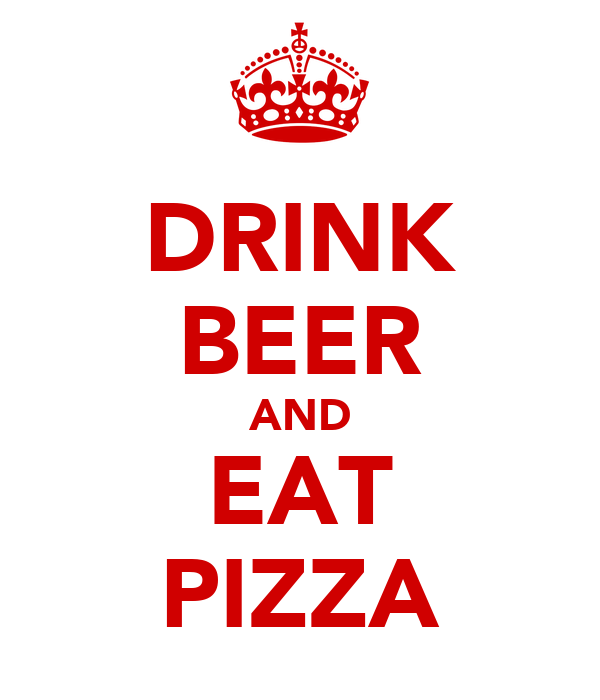 DRINK BEER AND EAT PIZZA