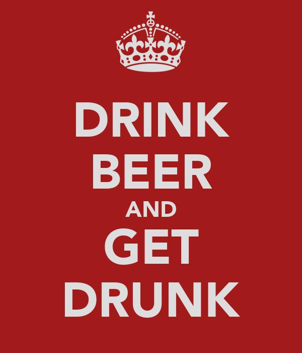DRINK BEER AND GET DRUNK