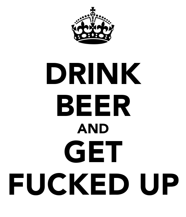 DRINK BEER AND GET FUCKED UP