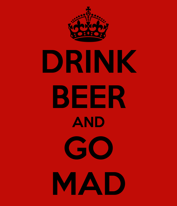 DRINK BEER AND GO MAD