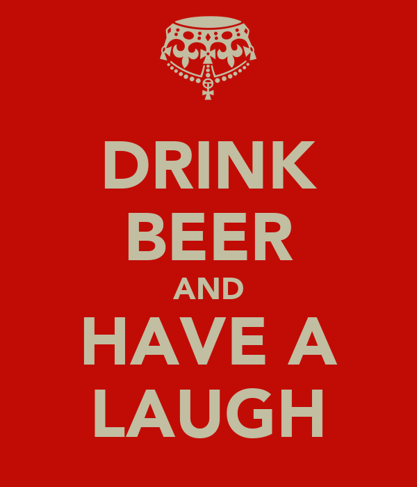DRINK BEER AND HAVE A LAUGH