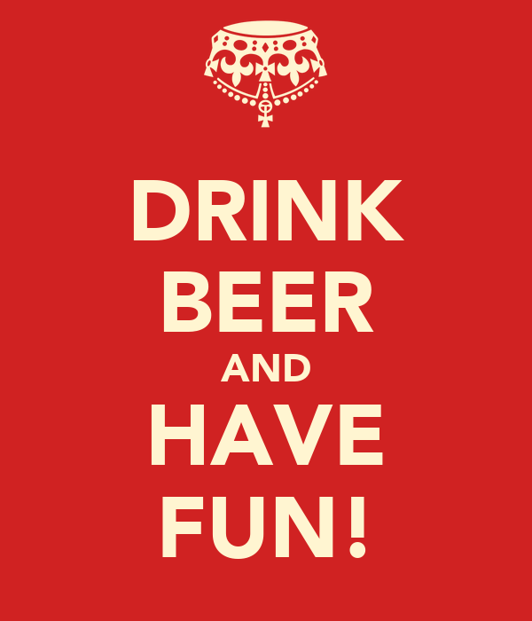 DRINK BEER AND HAVE FUN!