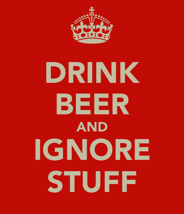 DRINK BEER AND IGNORE STUFF