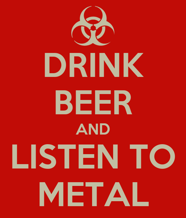 DRINK BEER AND LISTEN TO METAL