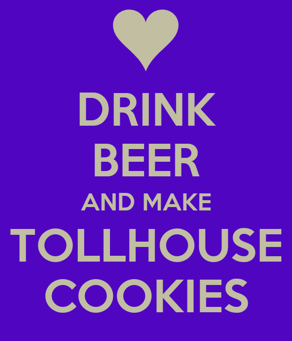 DRINK BEER AND MAKE TOLLHOUSE COOKIES