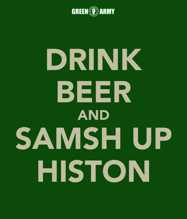 DRINK BEER AND SAMSH UP HISTON