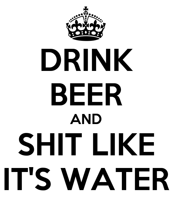 DRINK BEER AND SHIT LIKE IT'S WATER