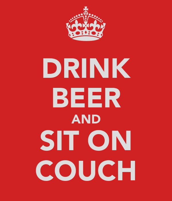 DRINK BEER AND SIT ON COUCH