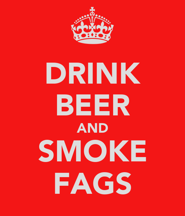 DRINK BEER AND SMOKE FAGS