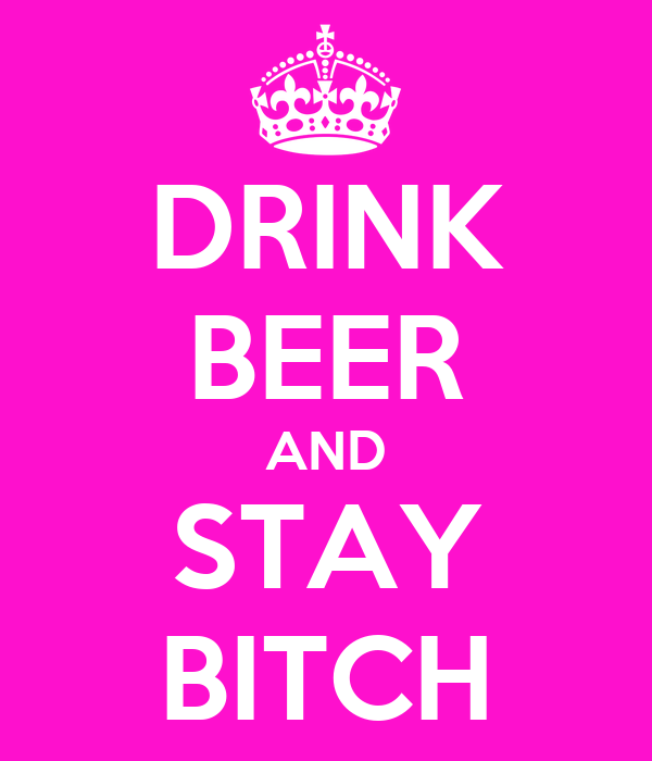 DRINK BEER AND STAY BITCH