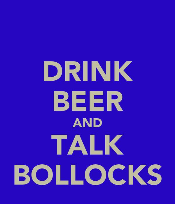 DRINK BEER AND TALK BOLLOCKS