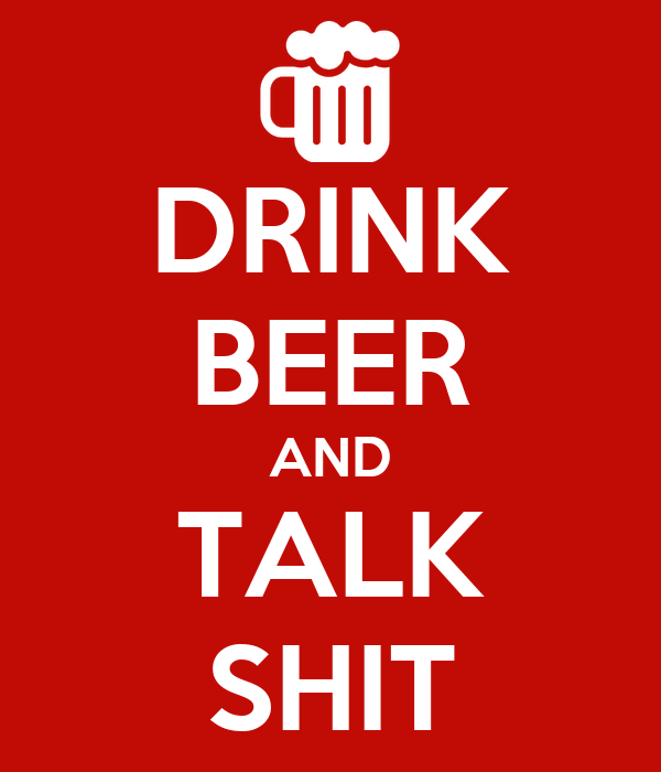 DRINK BEER AND TALK SHIT