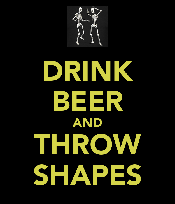 DRINK BEER AND THROW SHAPES