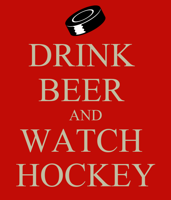DRINK  BEER  AND WATCH  HOCKEY