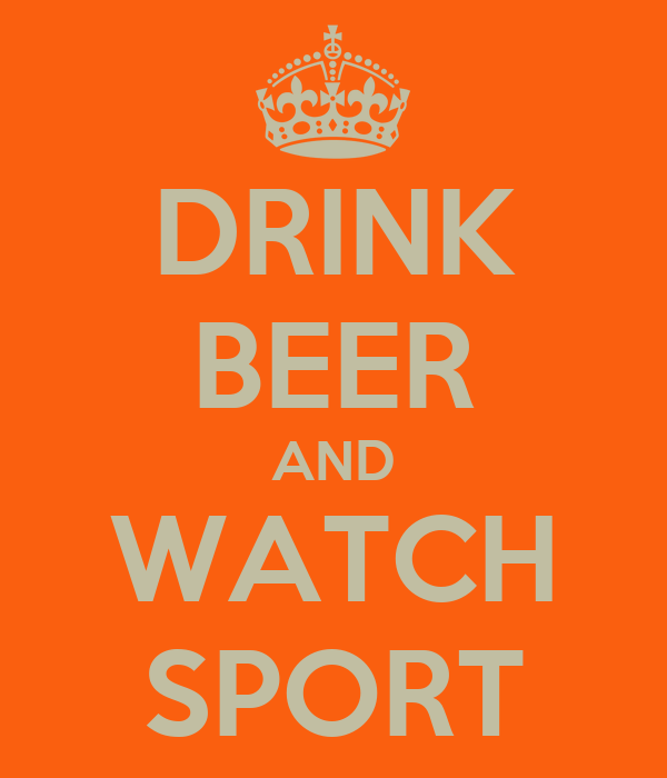 DRINK BEER AND WATCH SPORT
