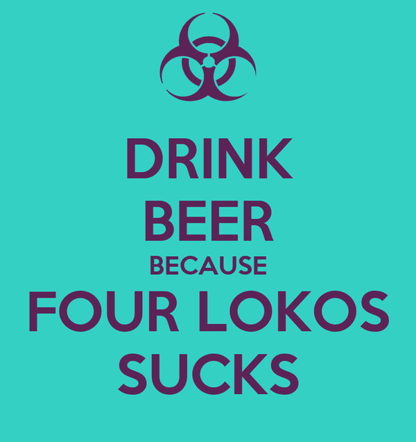 DRINK BEER BECAUSE FOUR LOKOS SUCKS