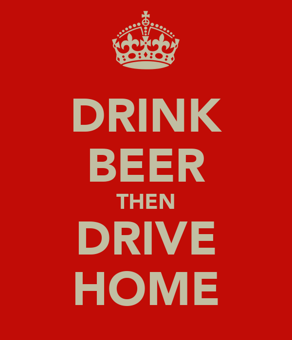 DRINK BEER THEN DRIVE HOME