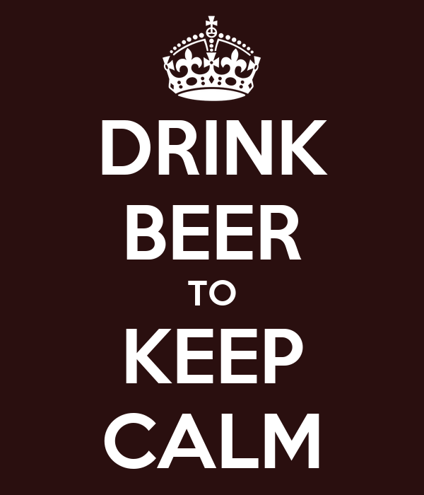 DRINK BEER TO KEEP CALM