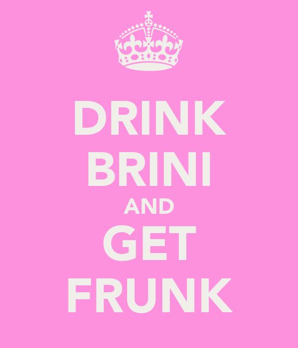 DRINK BRINI AND GET FRUNK