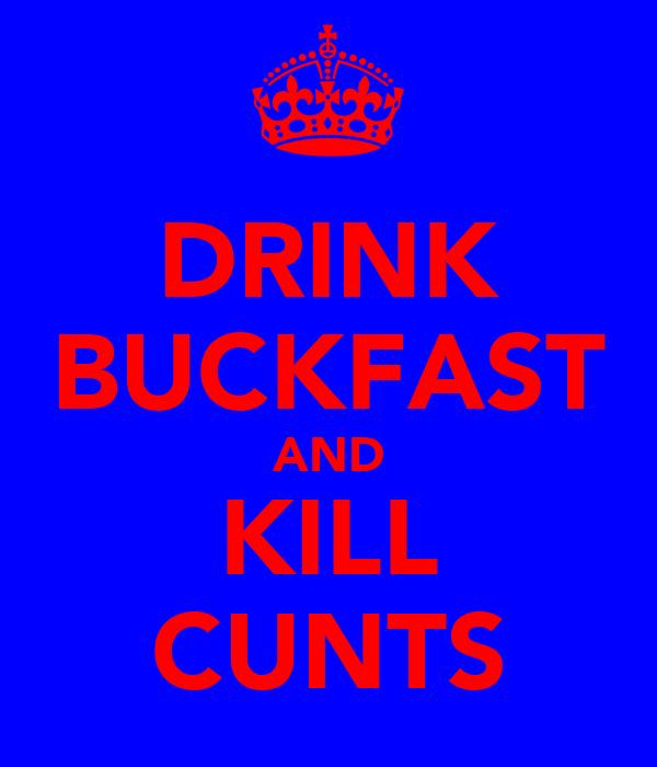 DRINK BUCKFAST AND KILL CUNTS