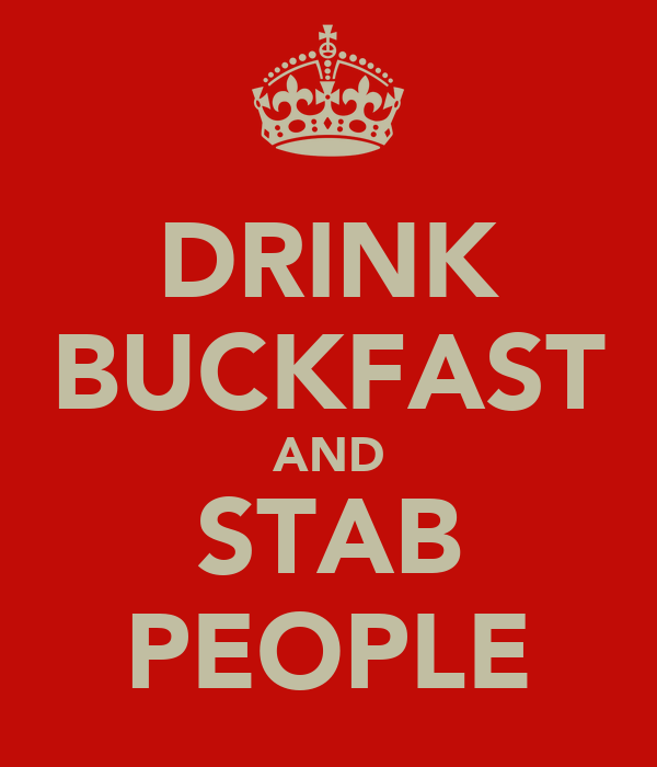 DRINK BUCKFAST AND STAB PEOPLE