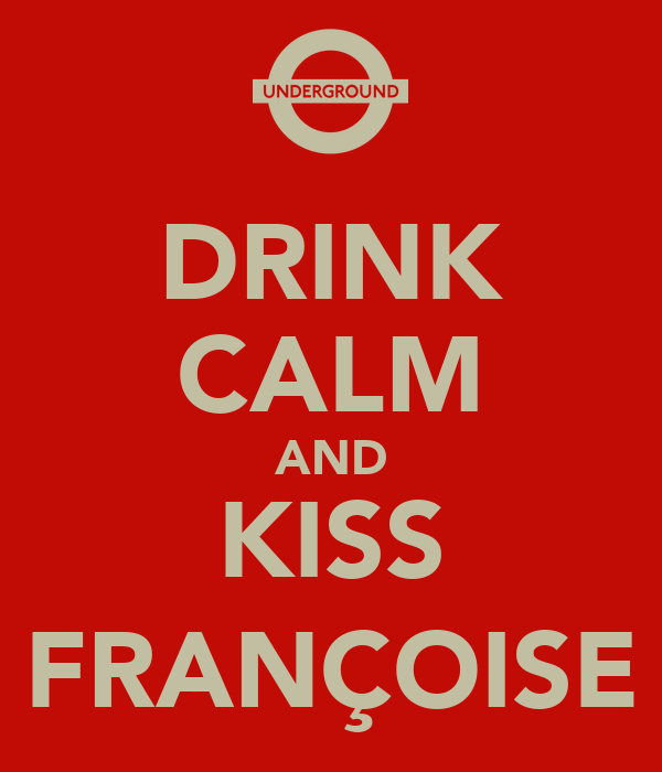 DRINK CALM AND KISS FRANÇOISE