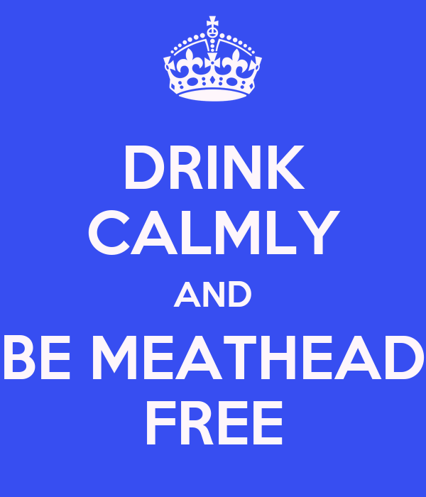 DRINK CALMLY AND BE MEATHEAD FREE