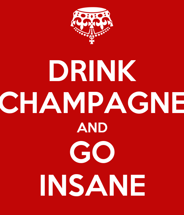 DRINK CHAMPAGNE AND GO INSANE