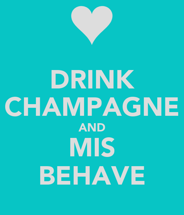DRINK CHAMPAGNE AND MIS BEHAVE