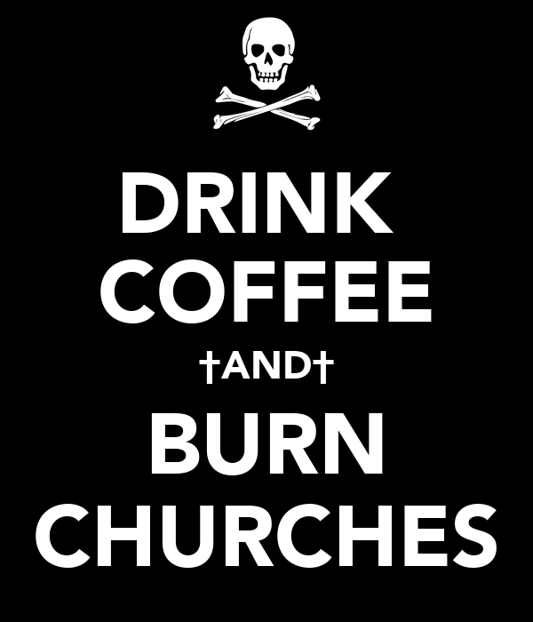 DRINK  COFFEE †AND† BURN CHURCHES