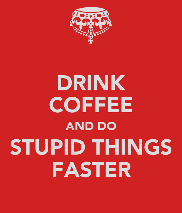 DRINK COFFEE AND DO STUPID THINGS FASTER
