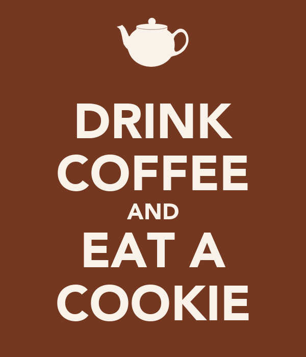 DRINK COFFEE AND EAT A COOKIE