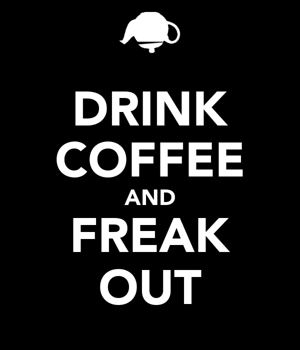 DRINK COFFEE AND FREAK OUT