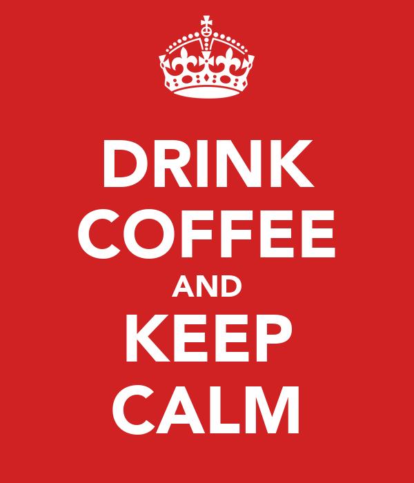 DRINK COFFEE AND KEEP CALM
