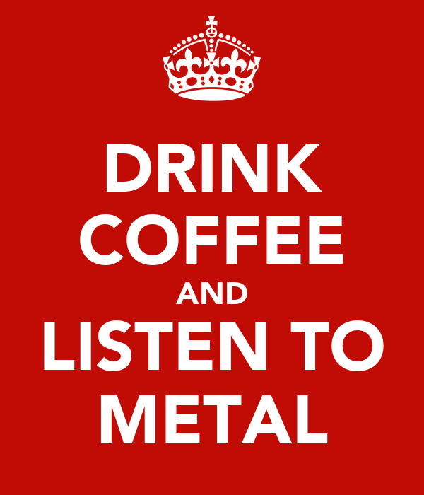 DRINK COFFEE AND LISTEN TO METAL