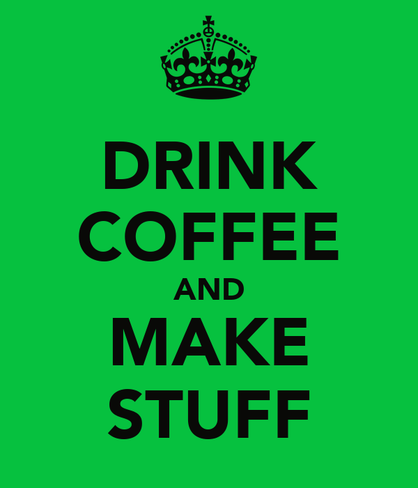 DRINK COFFEE AND MAKE STUFF