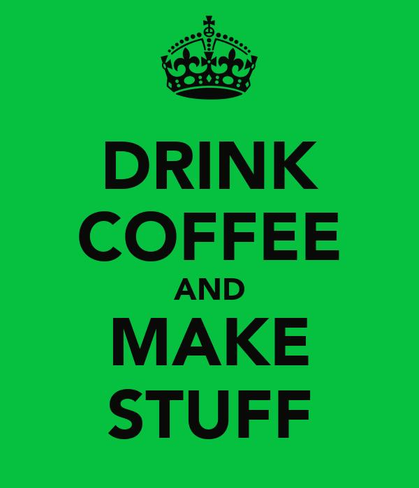 DRINK COFFEE AND MAKE STUFF
